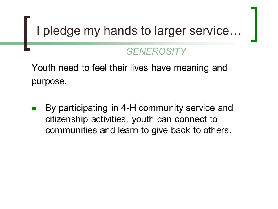 I pledge my hands to larger service… Youth need to feel their lives have meaning and purpose. By participating in 4-H community service and citizenshi