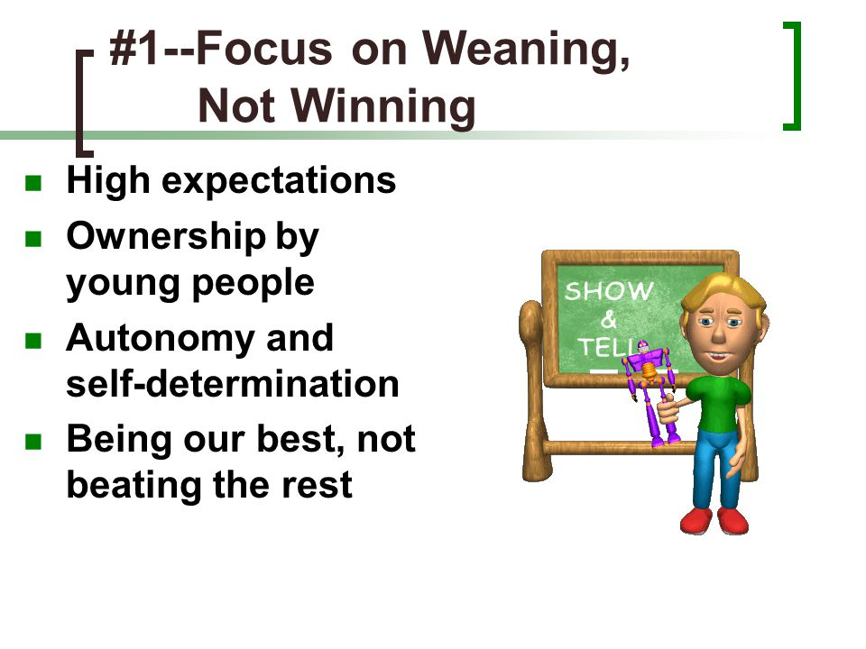 #1--Focus on Weaning, Not Winning High expectations Ownership by young people Autonomy and self-determination Being our best, not beating the rest