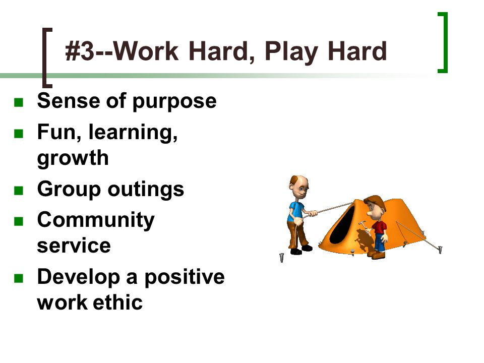 #3--Work Hard, Play Hard Sense of purpose Fun, learning, growth Group outings Community service Develop a positive work ethic