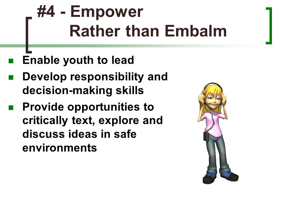 #4 - Empower Rather than Embalm Enable youth to lead Develop responsibility and decision-making skills Provide opportunities to critically text, explo