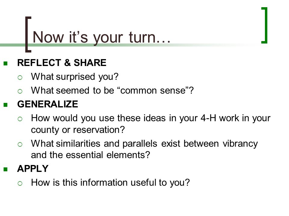 "Now it's your turn… REFLECT & SHARE  What surprised you?  What seemed to be ""common sense""? GENERALIZE  How would you use these ideas in your 4-H w"