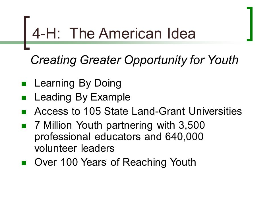 4-H: The American Idea Creating Greater Opportunity for Youth Learning By Doing Leading By Example Access to 105 State Land-Grant Universities 7 Milli