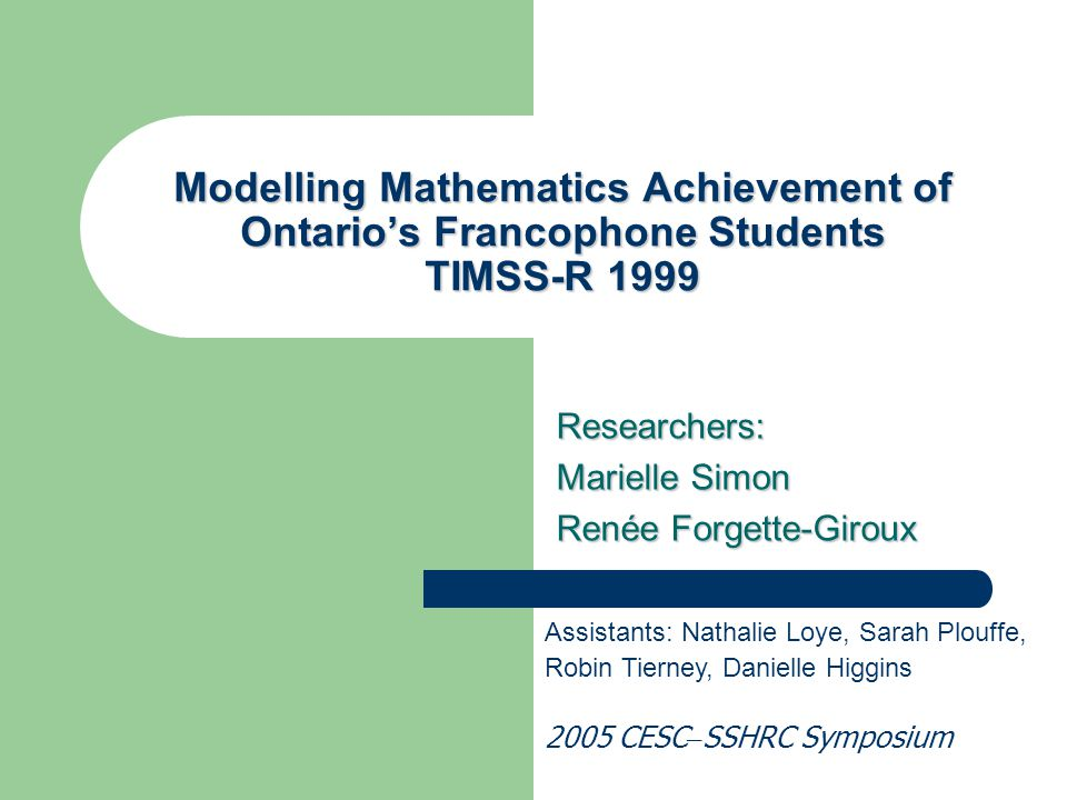 Modelling Mathematics Achievement of Ontario's Francophone Students TIMSS-R 1999 Researchers: Marielle Simon Renée Forgette-Giroux Assistants: Nathali