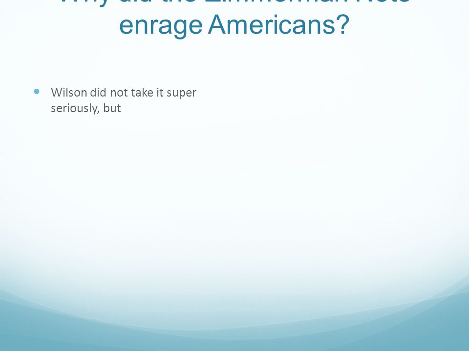 Why did the Zimmerman Note enrage Americans? Wilson did not take it super seriously, but