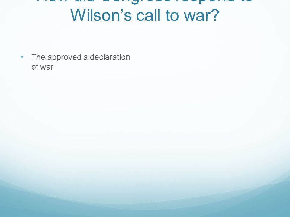 How did Congress respond to Wilson's call to war? The approved a declaration of war