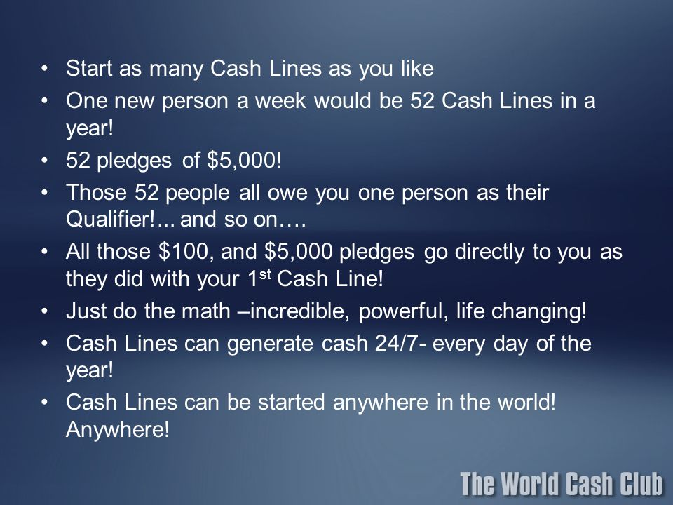 Start as many Cash Lines as you like One new person a week would be 52 Cash Lines in a year! 52 pledges of $5,000! Those 52 people all owe you one per