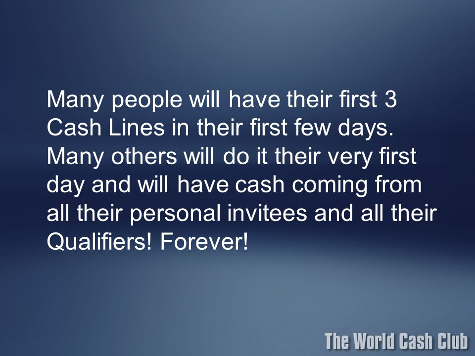 Many people will have their first 3 Cash Lines in their first few days. Many others will do it their very first day and will have cash coming from all