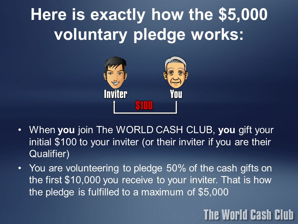Here is exactly how the $5,000 voluntary pledge works: When you join The WORLD CASH CLUB, you gift your initial $100 to your inviter (or their inviter