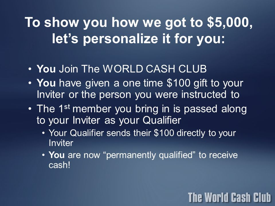 To show you how we got to $5,000, let's personalize it for you: You Join The WORLD CASH CLUB You have given a one time $100 gift to your Inviter or th