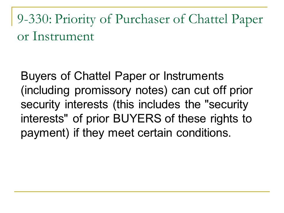 9-330: Priority of Purchaser of Chattel Paper or Instrument Buyers of Chattel Paper or Instruments (including promissory notes) can cut off prior security interests (this includes the security interests of prior BUYERS of these rights to payment) if they meet certain conditions.