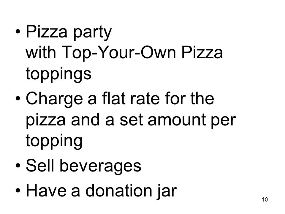 10 Pizza party with Top-Your-Own Pizza toppings Charge a flat rate for the pizza and a set amount per topping Sell beverages Have a donation jar