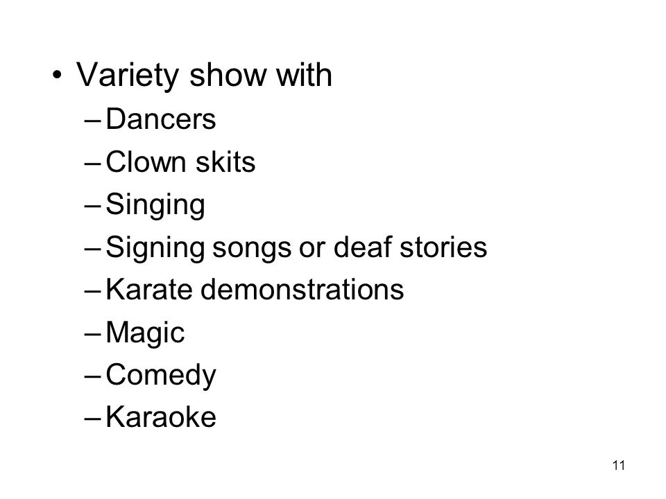 11 Variety show with –Dancers –Clown skits –Singing –Signing songs or deaf stories –Karate demonstrations –Magic –Comedy –Karaoke