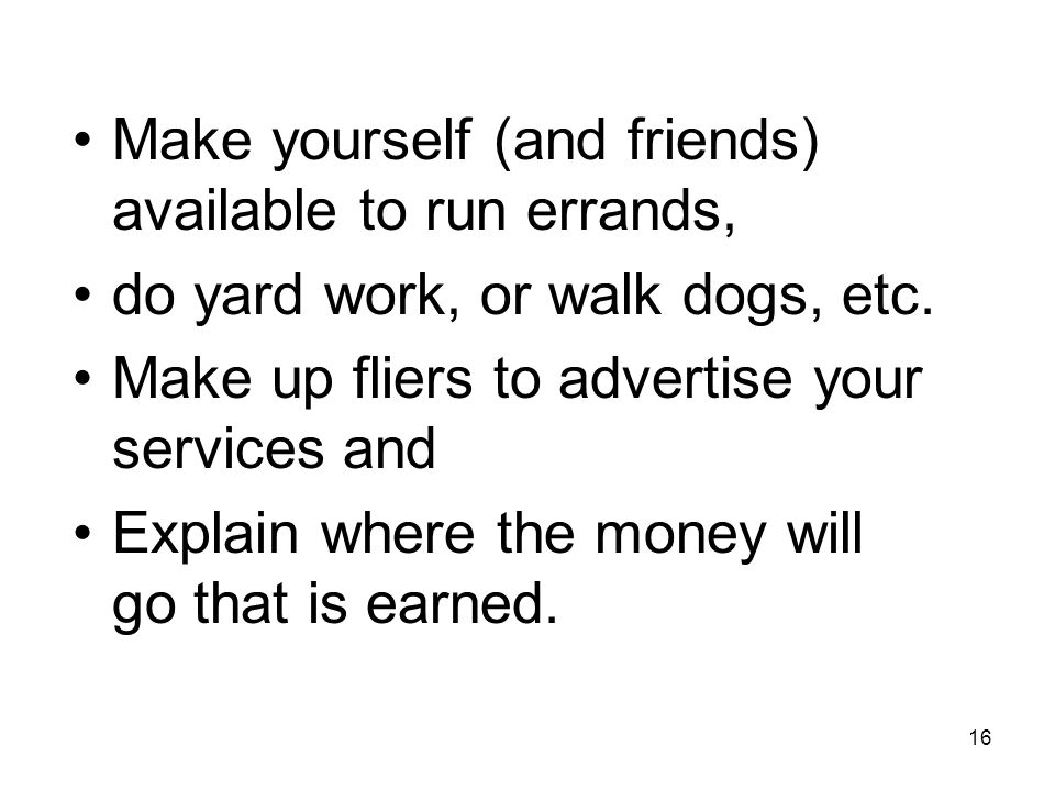 16 Make yourself (and friends) available to run errands, do yard work, or walk dogs, etc.