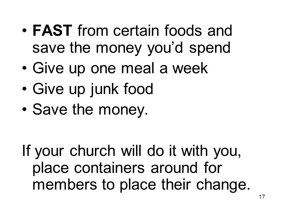 17 FAST from certain foods and save the money you'd spend Give up one meal a week Give up junk food Save the money.