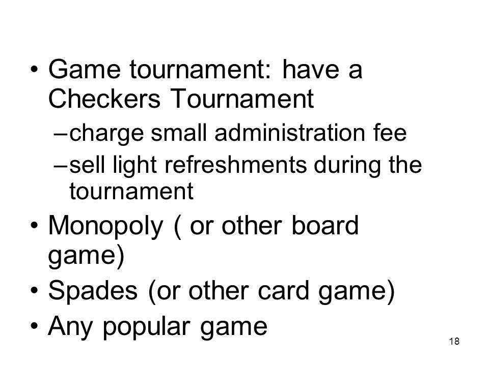 18 Game tournament: have a Checkers Tournament –charge small administration fee –sell light refreshments during the tournament Monopoly ( or other board game) Spades (or other card game) Any popular game