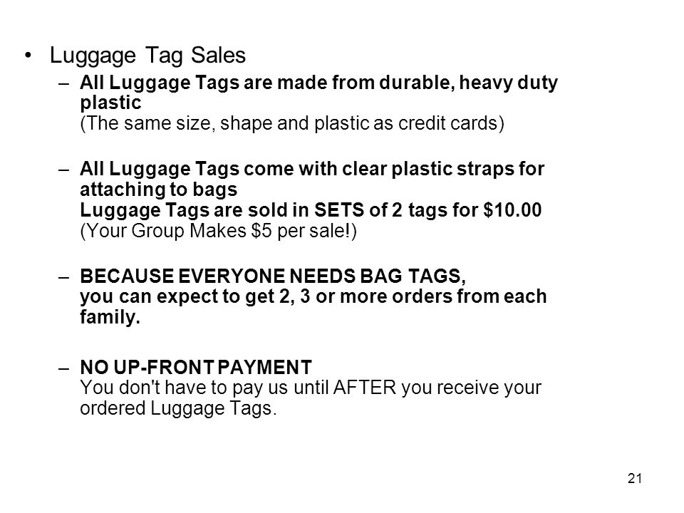 21 Luggage Tag Sales –All Luggage Tags are made from durable, heavy duty plastic (The same size, shape and plastic as credit cards) –All Luggage Tags come with clear plastic straps for attaching to bags Luggage Tags are sold in SETS of 2 tags for $10.00 (Your Group Makes $5 per sale!) –BECAUSE EVERYONE NEEDS BAG TAGS, you can expect to get 2, 3 or more orders from each family.