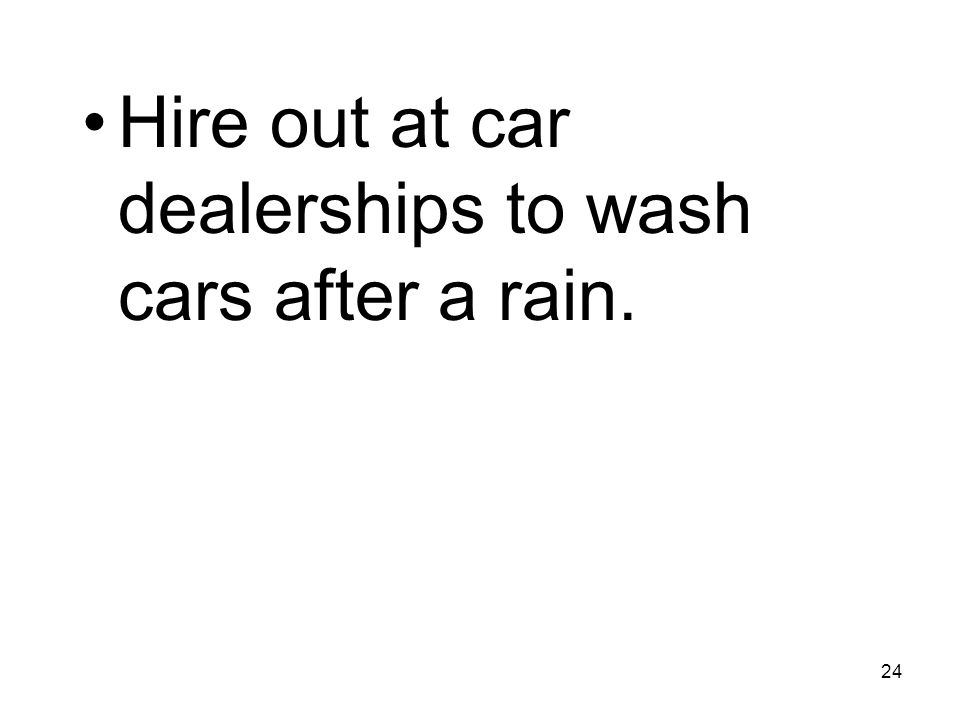 24 Hire out at car dealerships to wash cars after a rain.