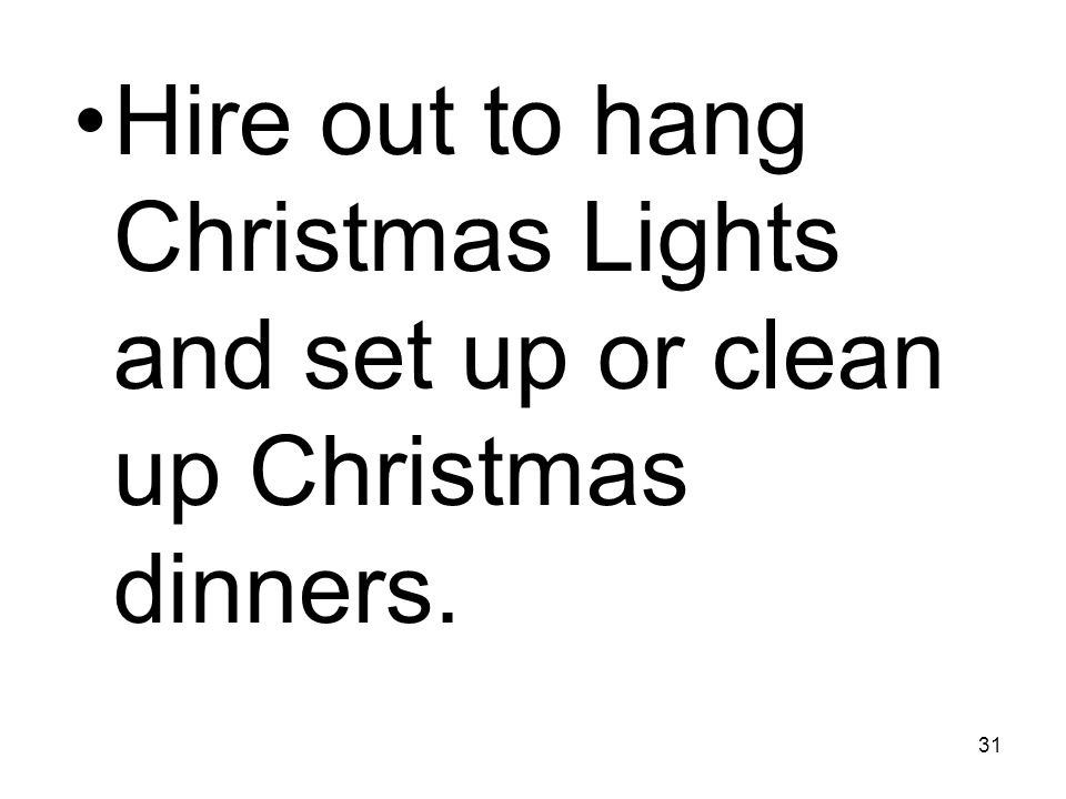 31 Hire out to hang Christmas Lights and set up or clean up Christmas dinners.