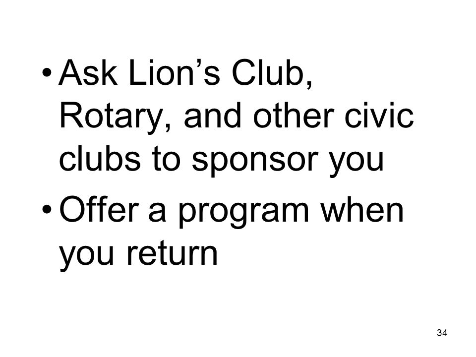 34 Ask Lion's Club, Rotary, and other civic clubs to sponsor you Offer a program when you return
