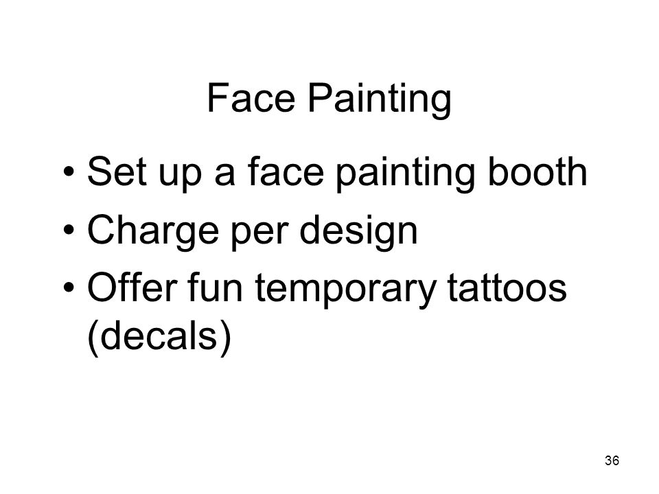36 Face Painting Set up a face painting booth Charge per design Offer fun temporary tattoos (decals)