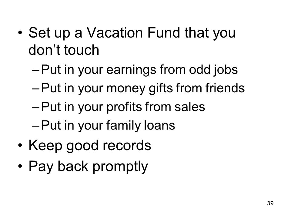 39 Set up a Vacation Fund that you don't touch –Put in your earnings from odd jobs –Put in your money gifts from friends –Put in your profits from sales –Put in your family loans Keep good records Pay back promptly