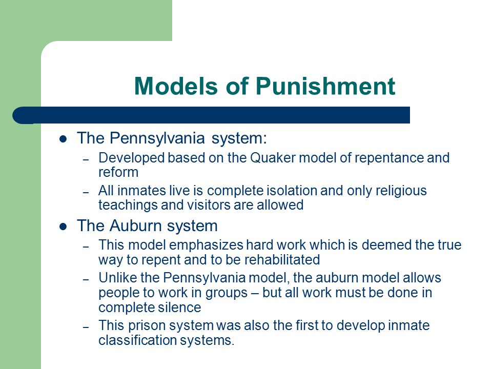 Models of Punishment The Pennsylvania system: – Developed based on the Quaker model of repentance and reform – All inmates live is complete isolation and only religious teachings and visitors are allowed The Auburn system – This model emphasizes hard work which is deemed the true way to repent and to be rehabilitated – Unlike the Pennsylvania model, the auburn model allows people to work in groups – but all work must be done in complete silence – This prison system was also the first to develop inmate classification systems.