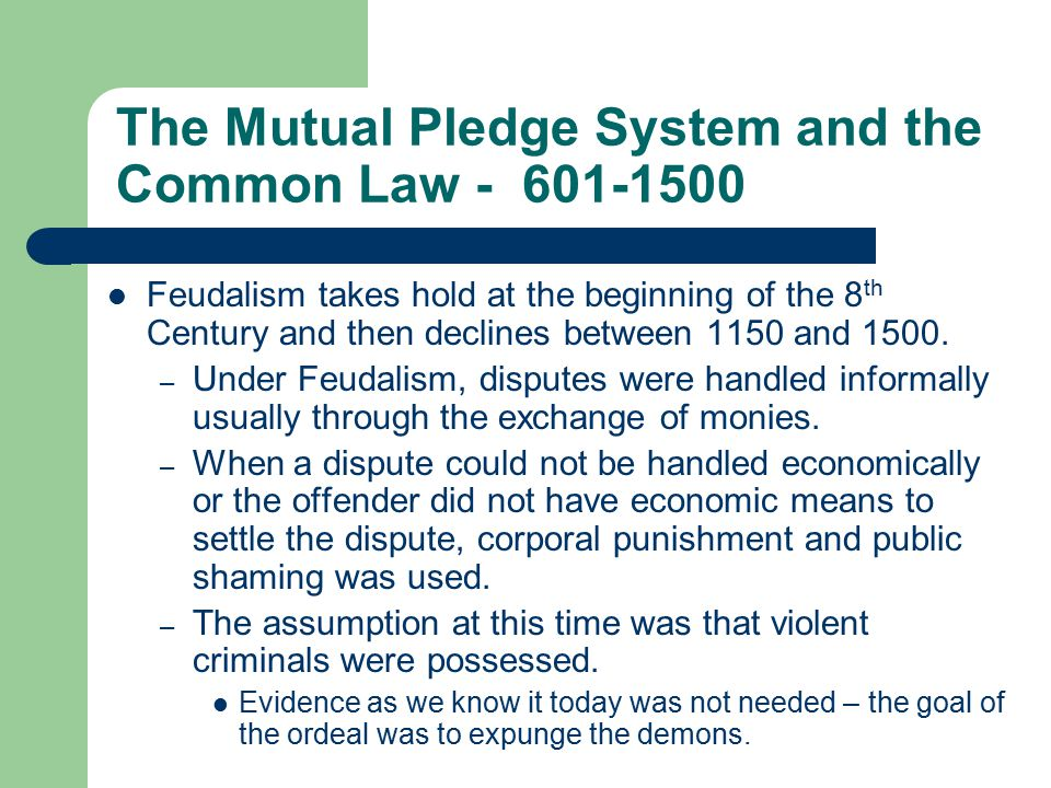 The Mutual Pledge System and the Common Law - 601-1500 Feudalism takes hold at the beginning of the 8 th Century and then declines between 1150 and 1500.
