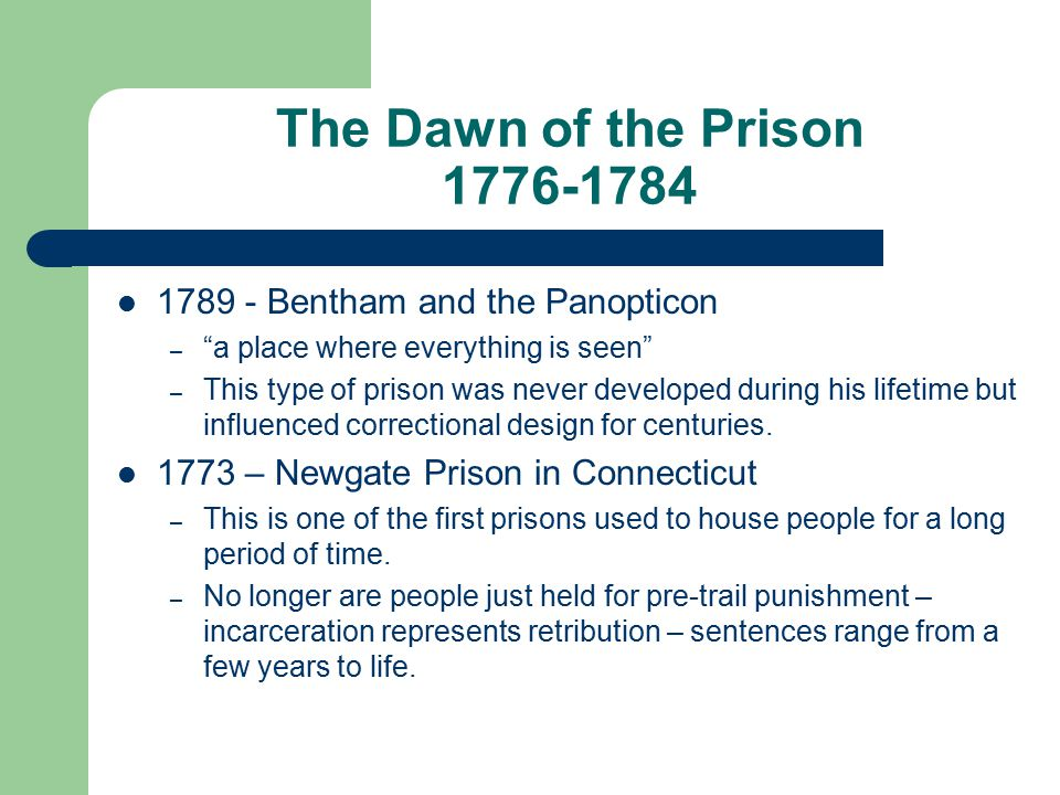 The Dawn of the Prison 1776-1784 1789 - Bentham and the Panopticon – a place where everything is seen – This type of prison was never developed during his lifetime but influenced correctional design for centuries.