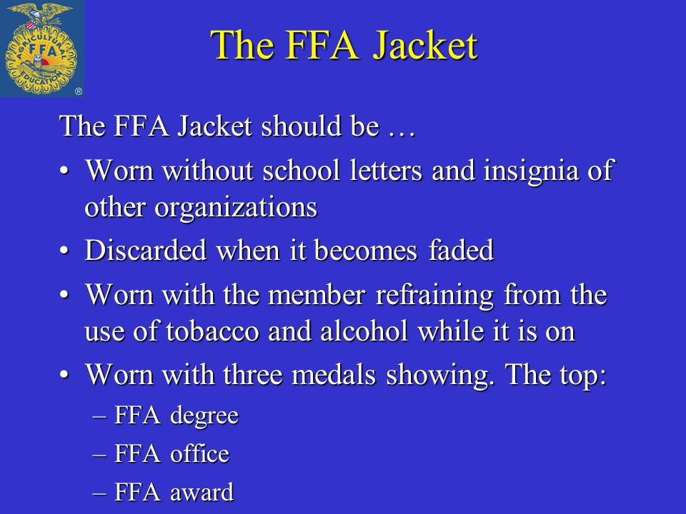 The FFA Jacket The FFA Jacket should be … Worn without school letters and insignia of other organizationsWorn without school letters and insignia of other organizations Discarded when it becomes fadedDiscarded when it becomes faded Worn with the member refraining from the use of tobacco and alcohol while it is onWorn with the member refraining from the use of tobacco and alcohol while it is on Worn with three medals showing.