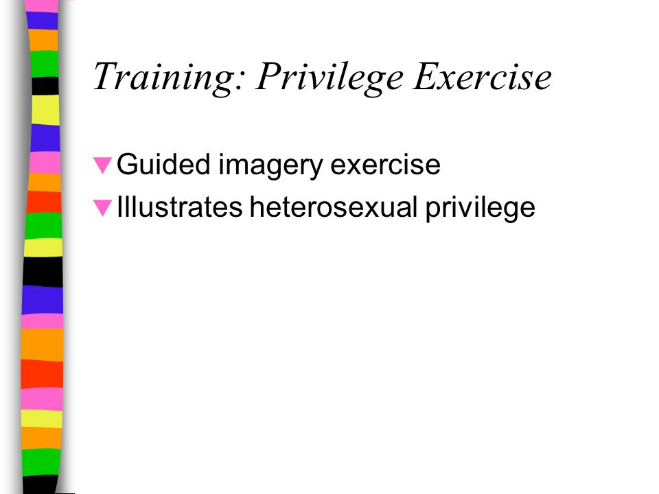 Training: Privilege Exercise  Guided imagery exercise  Illustrates heterosexual privilege
