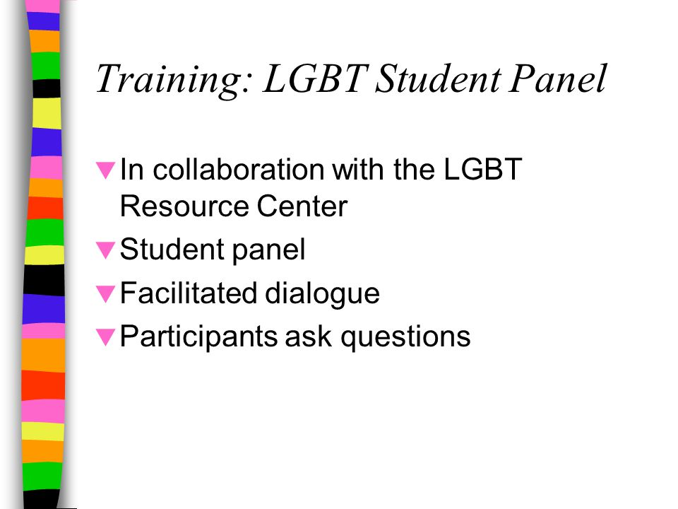 Training: LGBT Student Panel  In collaboration with the LGBT Resource Center  Student panel  Facilitated dialogue  Participants ask questions