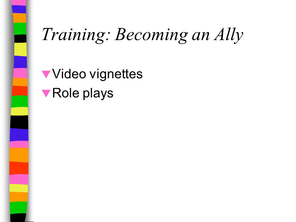 Training: Becoming an Ally  Video vignettes  Role plays
