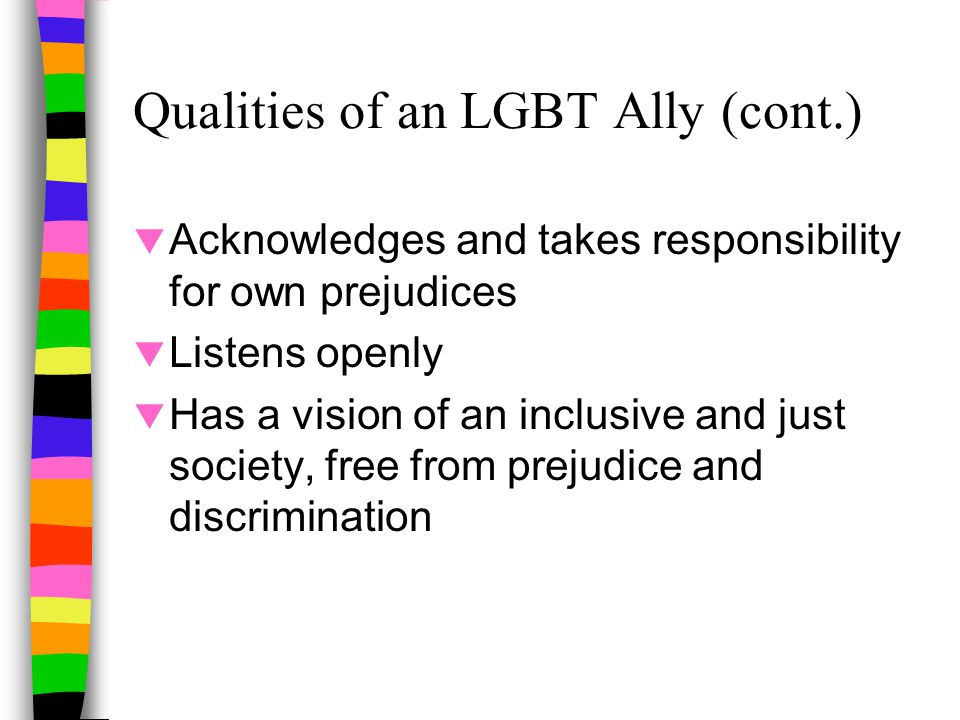 Qualities of an LGBT Ally (cont.)  Acknowledges and takes responsibility for own prejudices  Listens openly  Has a vision of an inclusive and just society, free from prejudice and discrimination