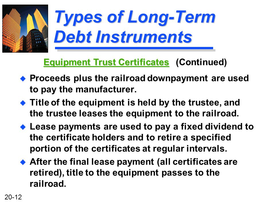 20-12 Types of Long-Term Debt Instruments u Proceeds plus the railroad downpayment are used to pay the manufacturer.