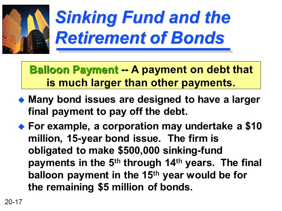 20-17 Sinking Fund and the Retirement of Bonds u Many bond issues are designed to have a larger final payment to pay off the debt.