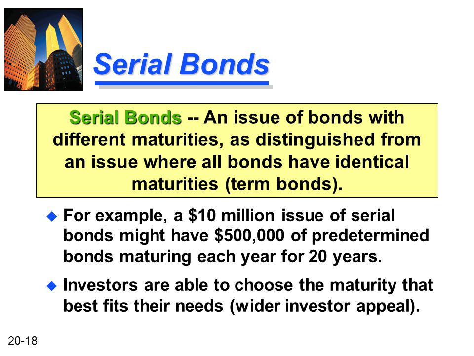 20-18 Serial Bonds u For example, a $10 million issue of serial bonds might have $500,000 of predetermined bonds maturing each year for 20 years.
