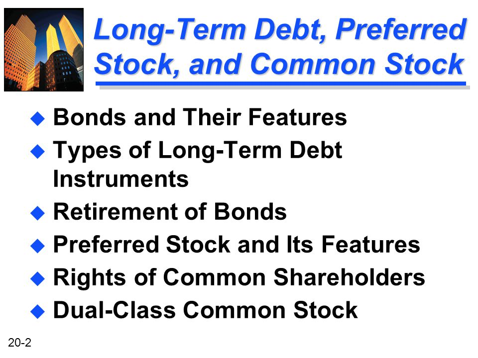 20-2 Long-Term Debt, Preferred Stock, and Common Stock u Bonds and Their Features u Types of Long-Term Debt Instruments u Retirement of Bonds u Preferred Stock and Its Features u Rights of Common Shareholders u Dual-Class Common Stock