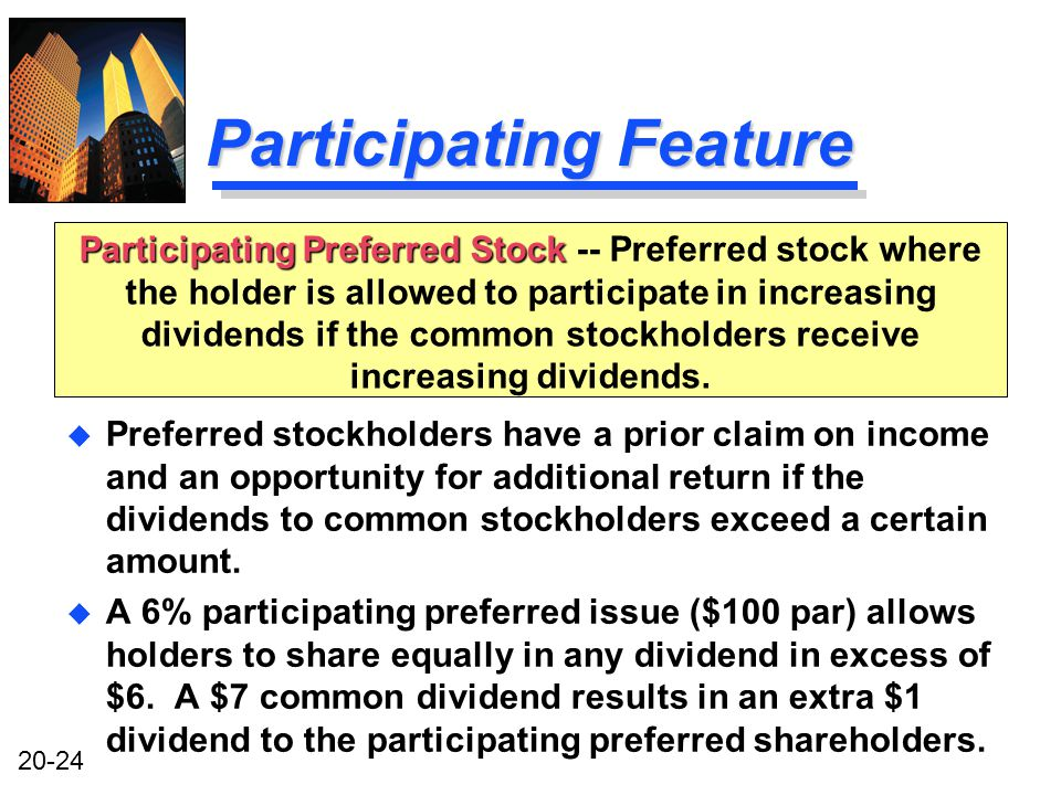 20-24 Participating Feature u Preferred stockholders have a prior claim on income and an opportunity for additional return if the dividends to common stockholders exceed a certain amount.