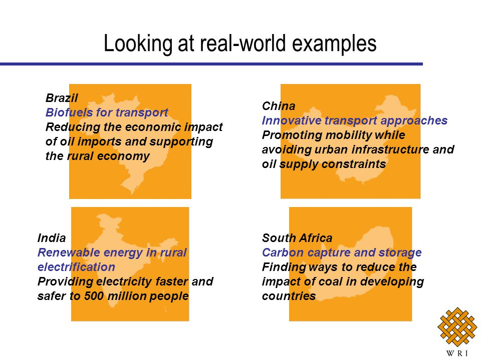 Looking at real-world examples Brazil Biofuels for transport Reducing the economic impact of oil imports and supporting the rural economy China Innovative transport approaches Promoting mobility while avoiding urban infrastructure and oil supply constraints South Africa Carbon capture and storage Finding ways to reduce the impact of coal in developing countries India Renewable energy in rural electrification Providing electricity faster and safer to 500 million people