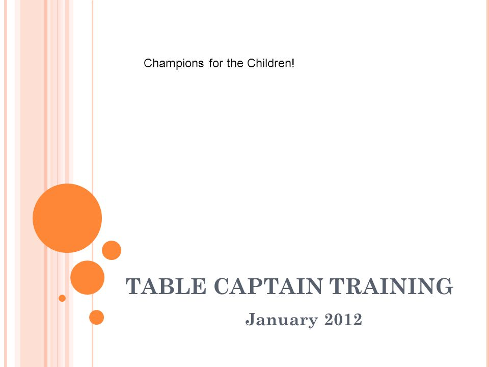 TABLE CAPTAIN TRAINING January 2012 Champions for the Children!