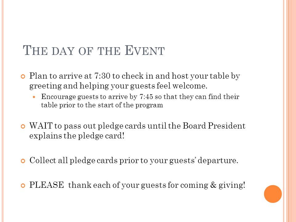 T HE DAY OF THE E VENT Plan to arrive at 7:30 to check in and host your table by greeting and helping your guests feel welcome. Encourage guests to ar