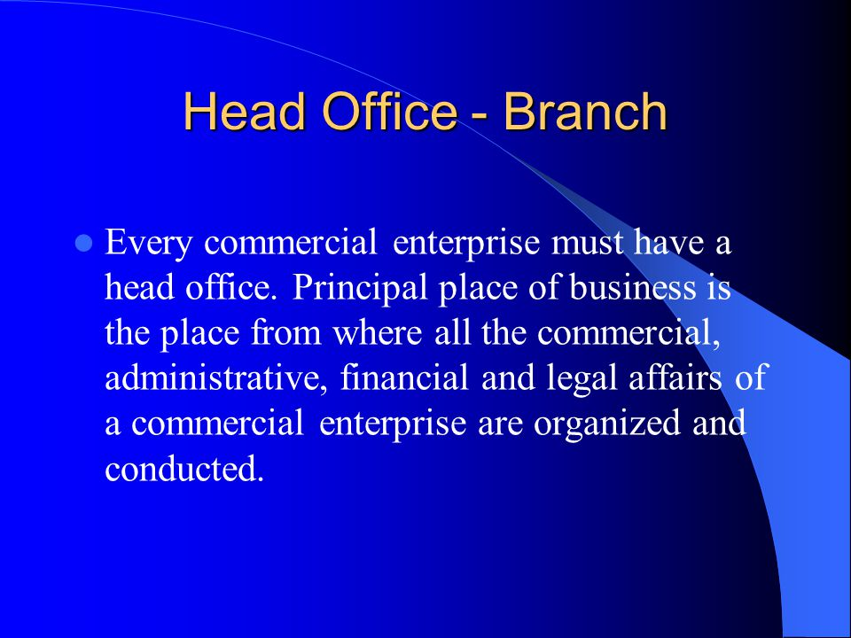 Head Office - Branch Every commercial enterprise must have a head office.