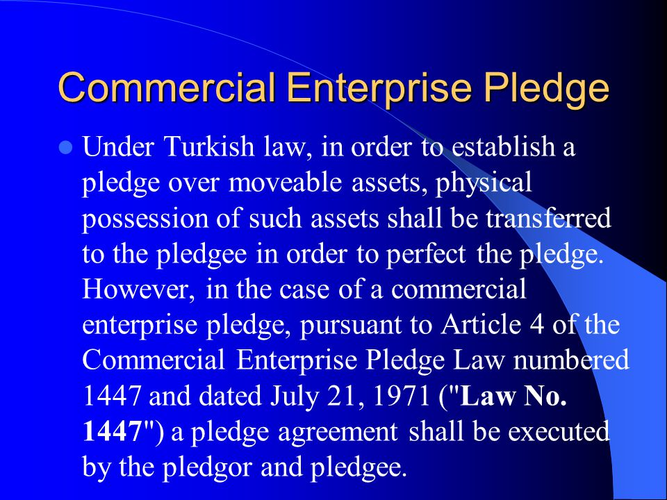 Commercial Enterprise Pledge Under Turkish law, in order to establish a pledge over moveable assets, physical possession of such assets shall be transferred to the pledgee in order to perfect the pledge.
