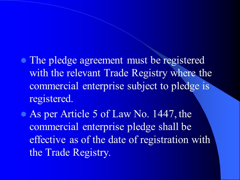 The pledge agreement must be registered with the relevant Trade Registry where the commercial enterprise subject to pledge is registered.