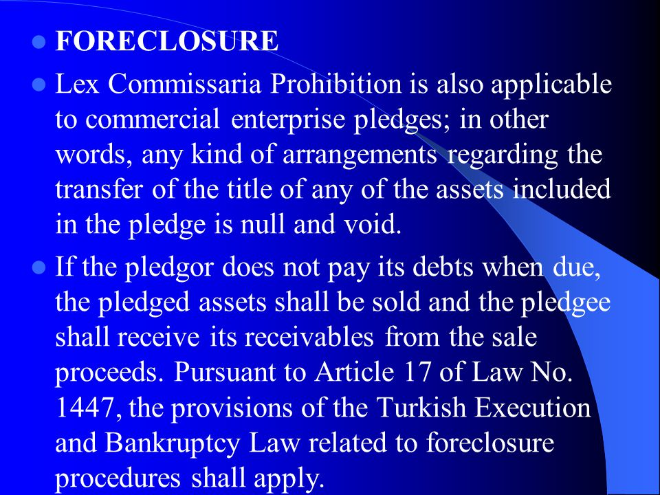 FORECLOSURE Lex Commissaria Prohibition is also applicable to commercial enterprise pledges; in other words, any kind of arrangements regarding the transfer of the title of any of the assets included in the pledge is null and void.
