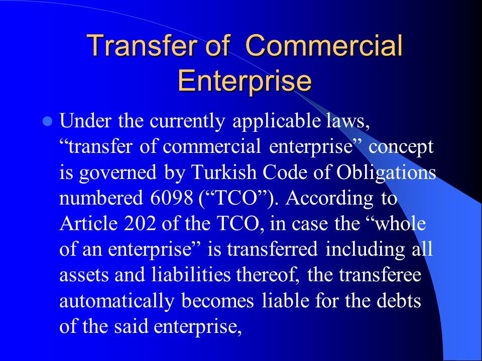 Transfer of Commercial Enterprise Under the currently applicable laws, transfer of commercial enterprise concept is governed by Turkish Code of Obligations numbered 6098 ( TCO ).