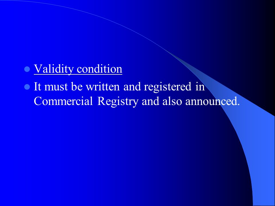 Validity condition It must be written and registered in Commercial Registry and also announced.
