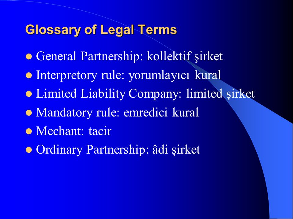 Glossary of Legal Terms General Partnership: kollektif şirket Interpretory rule: yorumlayıcı kural Limited Liability Company: limited şirket Mandatory rule: emredici kural Mechant: tacir Ordinary Partnership: âdi şirket