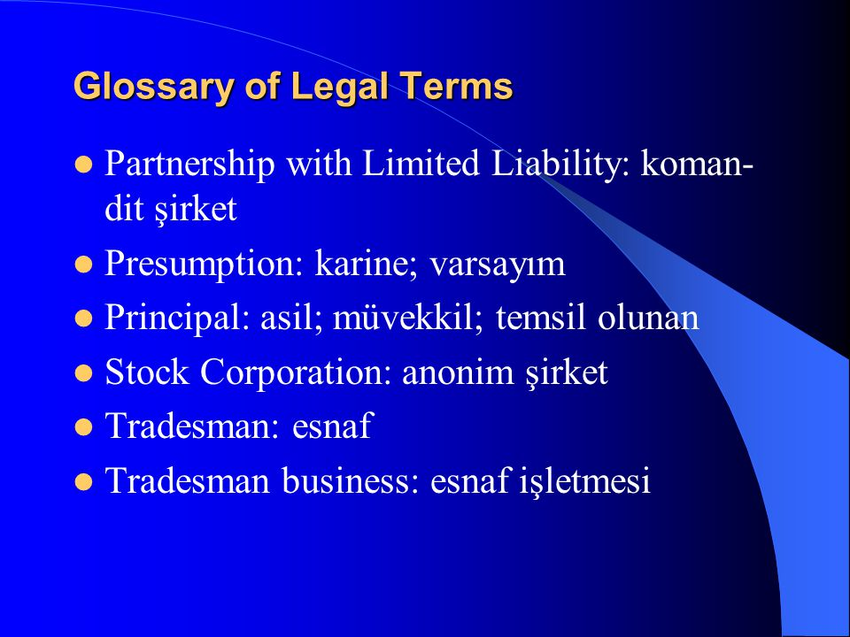 Glossary of Legal Terms Partnership with Limited Liability: koman- dit şirket Presumption: karine; varsayım Principal: asil; müvekkil; temsil olunan Stock Corporation: anonim şirket Tradesman: esnaf Tradesman business: esnaf işletmesi