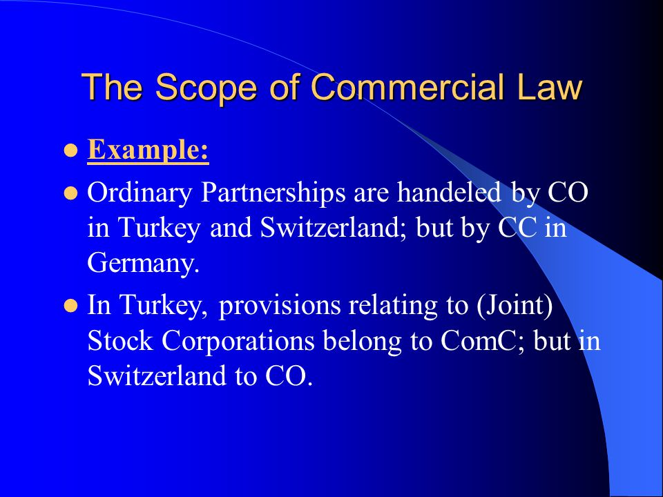The Scope of Commercial Law Example: Ordinary Partnerships are handeled by CO in Turkey and Switzerland; but by CC in Germany.